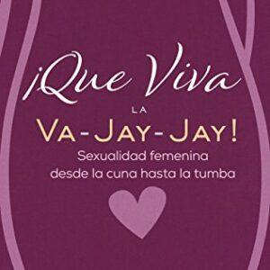 ¡Que Viva la Va-Jay-Jay!: Sexualidad femenina desde la cuna hasta la t...