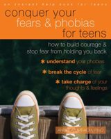 Conquer Your Fears and Phobias for Teens: How to Build Courage and Sto...
