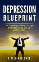 Depression Self Help Blueprint: The Physiological Way Through Depressi...