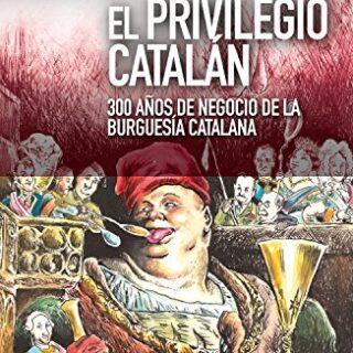 El privilegio catalán: 300 años de negocio de la burguesía catalana (N...