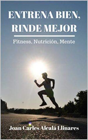 Entrena bien, rinde mejor: Fitness, Nutrición y Mente