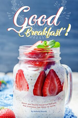 Good Breakfast!: Quick and Healthy Breakfast Recipes that Everyone Can...