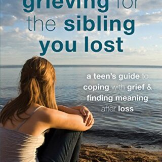 Grieving for the Sibling You Lost: A Teen's Guide to Coping with Grief...