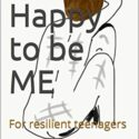 Happy to be ME: For resilient teenagers (English Edition)