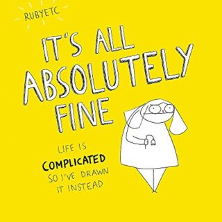 It's All Absolutely Fine: Life is complicated, so I've drawn it instea...