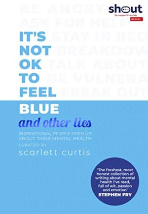 It's Not OK to Feel Blue (and other lies): Inspirational people open u...