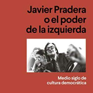 Javier Pradera o el poder de la izquierda: Medio siglo de cultura demo...