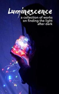 Luminescence: A Collection of Works on Finding the Light After Dark (E...