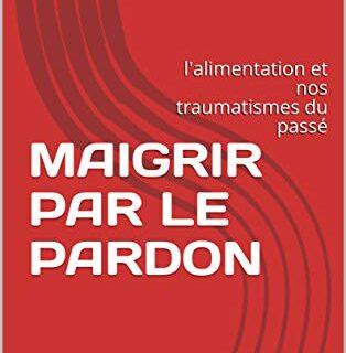 MAIGRIR PAR LE PARDON: l'alimentation et nos traumatismes du passé (mé...