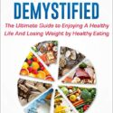 NUTRITION DEMYSTIFIED: The Ultimate Guide to Enjoying A Healthy Life A...