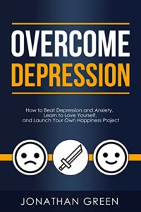 Overcome Depression: How to Beat Depression and Anxiety, Learn to Love...