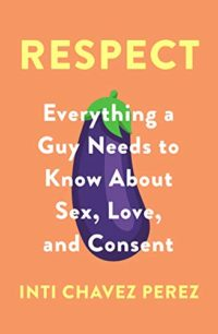 Respect: Everything a Guy Needs to Know About Sex, Love and Consent (E...