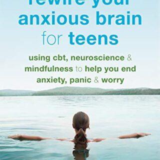 Rewire Your Anxious Brain for Teens: Using CBT, Neuroscience, and Mind...