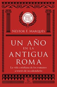 Un año en la antigua Roma: La vida cotidiana de los romanos a través d...