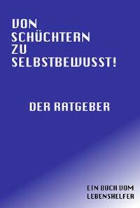 VON SCHÜCHTERN ZU SELBSTBEWUSST! Der Ratgeber (German Edition)