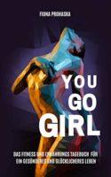 YOU GO GIRL: Das Fitness und Ernährungstagebuch für ein gesünderes und...